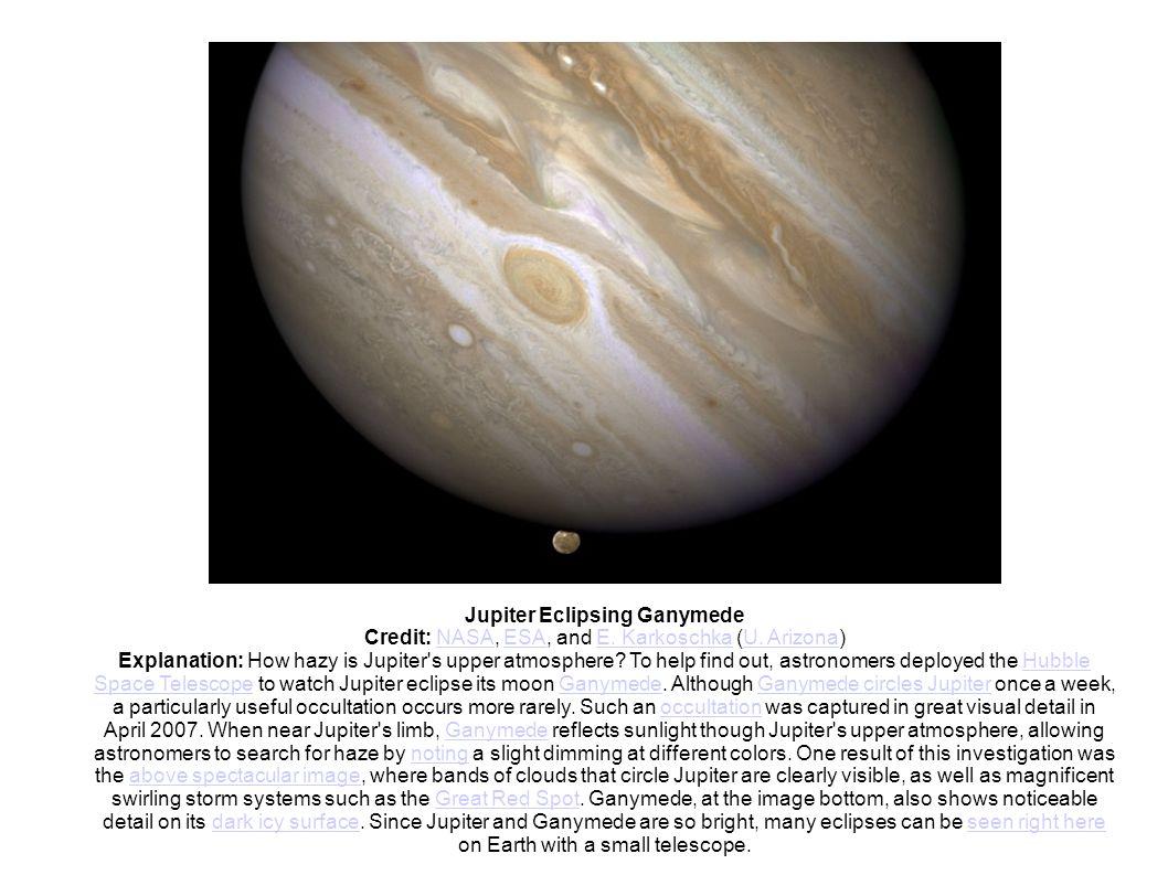 Jupiter Eclipsing Ganymede Credit: NASA, ESA, and E. Karkoschka (U. Arizona)NASAESAE. KarkoschkaU. Arizona Explanation: How hazy is Jupiter's upper at