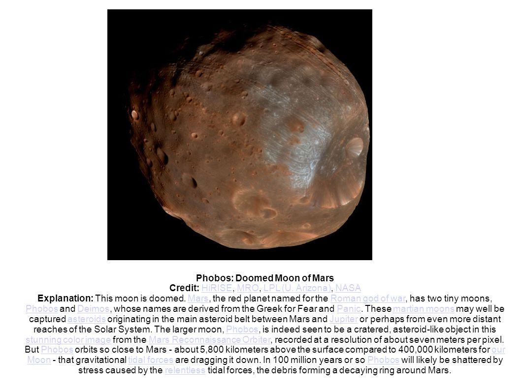 Phobos: Doomed Moon of Mars Credit: HiRISE, MRO, LPL (U. Arizona), NASAHiRISEMROLPL (U. Arizona)NASA Explanation: This moon is doomed. Mars, the red p