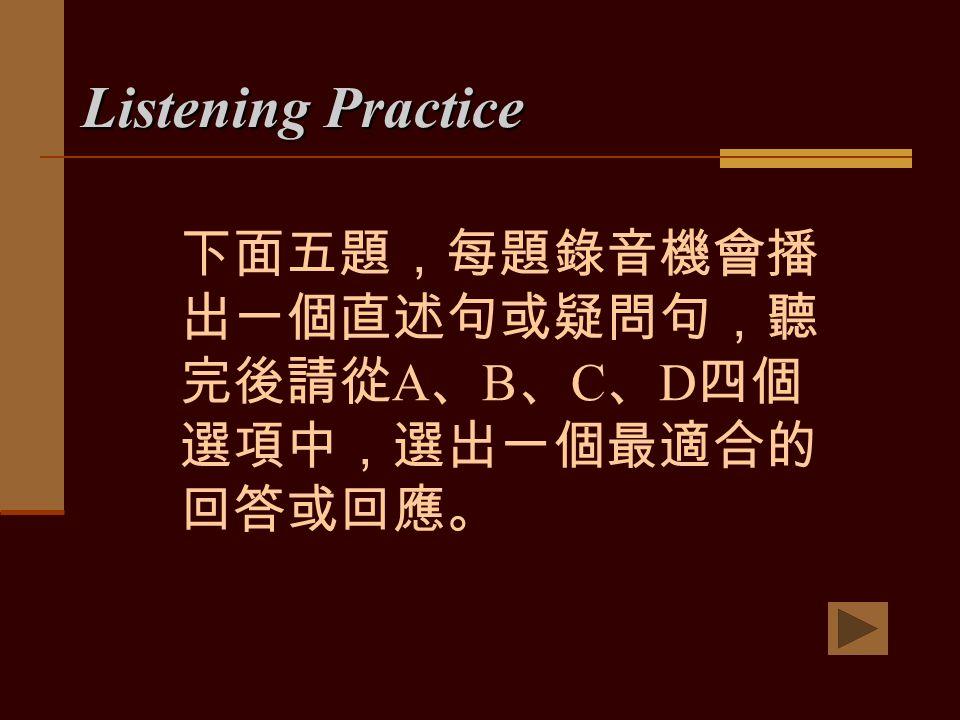 Listening Practice 下面五題,每題錄音機會播 出一個直述句或疑問句,聽 完後請從 A 、 B 、 C 、 D 四個 選項中,選出一個最適合的 回答或回應。