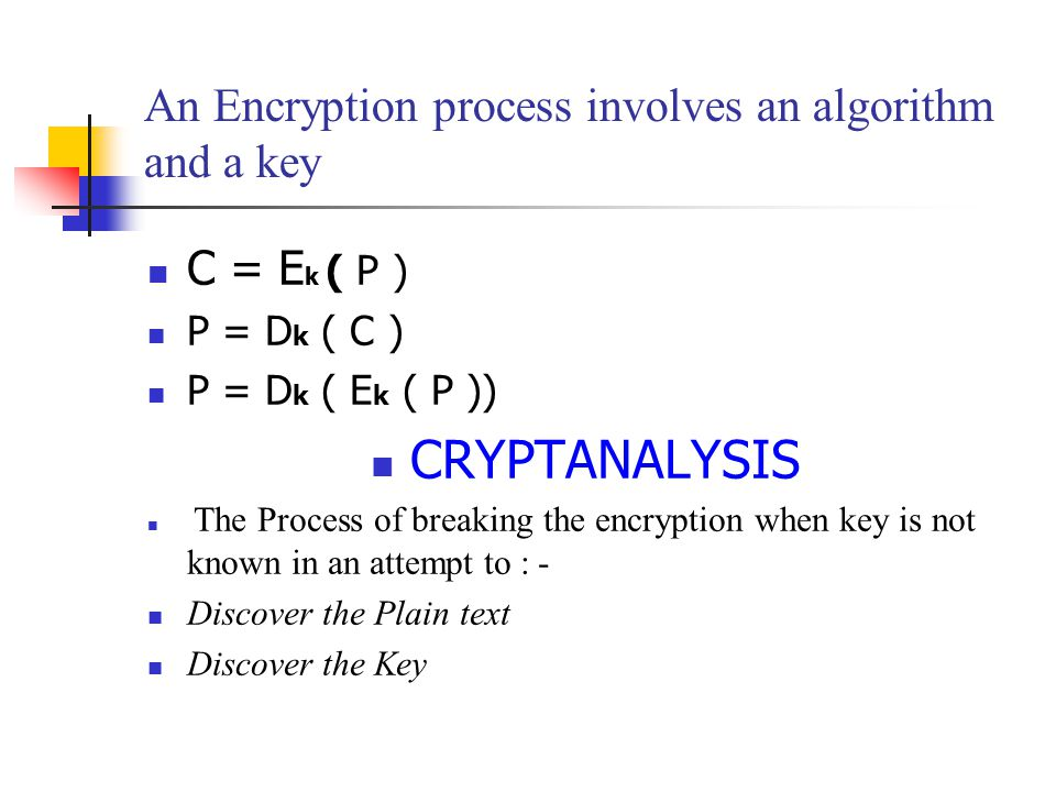 An Encryption process involves an algorithm and a key C = E k ( P ) P = D k ( C ) P = D k ( E k ( P )) CRYPTANALYSIS The Process of breaking the encryption when key is not known in an attempt to : - Discover the Plain text Discover the Key