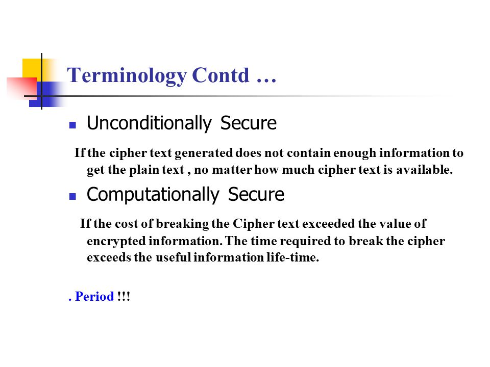 Terminology Contd … Unconditionally Secure If the cipher text generated does not contain enough information to get the plain text, no matter how much cipher text is available.