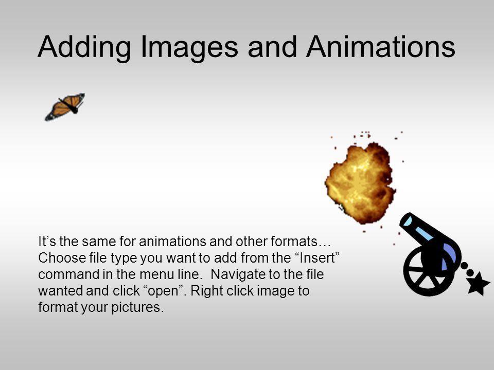 "Adding Images and Animations Choose file type you want to add from the ""Insert"" command in the menu line. Navigate to the file wanted and click ""open"""