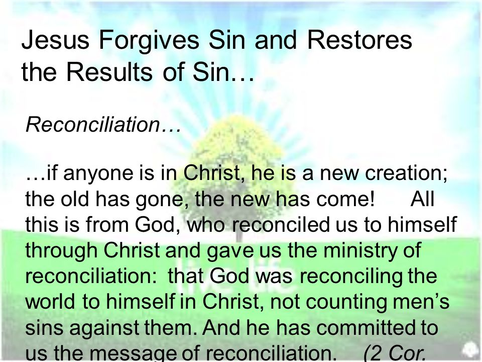Jesus Forgives Sin and Restores the Results of Sin… …if anyone is in Christ, he is a new creation; the old has gone, the new has come.