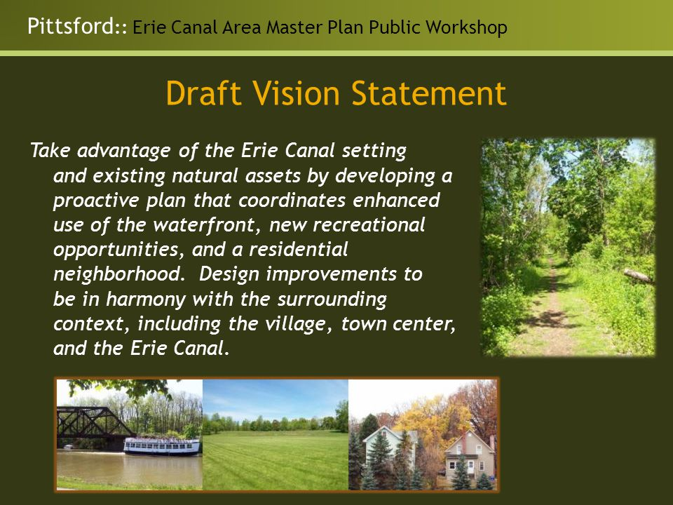 Pittsford :: Erie Canal Area Master Plan Public Workshop Draft Vision Statement Take advantage of the Erie Canal setting and existing natural assets by developing a proactive plan that coordinates enhanced use of the waterfront, new recreational opportunities, and a residential neighborhood.