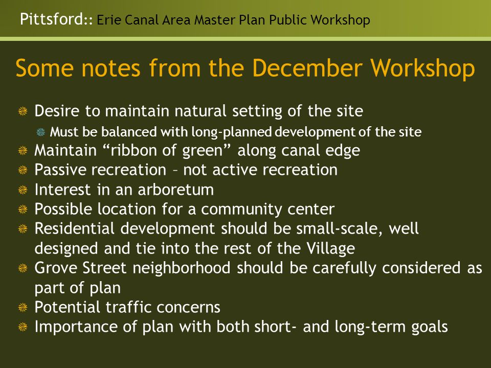 Pittsford :: Erie Canal Area Master Plan Public Workshop Some notes from the December Workshop  Desire to maintain natural setting of the site  Must be balanced with long-planned development of the site  Maintain ribbon of green along canal edge  Passive recreation – not active recreation  Interest in an arboretum  Possible location for a community center  Residential development should be small-scale, well designed and tie into the rest of the Village  Grove Street neighborhood should be carefully considered as part of plan  Potential traffic concerns  Importance of plan with both short- and long-term goals