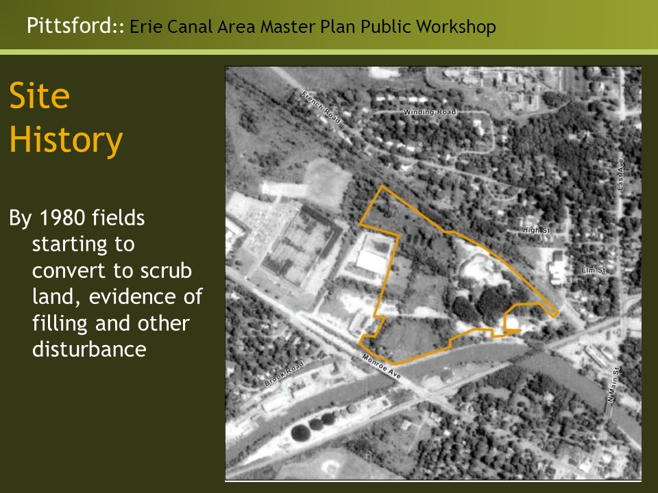 Pittsford :: Erie Canal Area Master Plan Public Workshop Site History By 1980 fields starting to convert to scrub land, evidence of filling and other disturbance