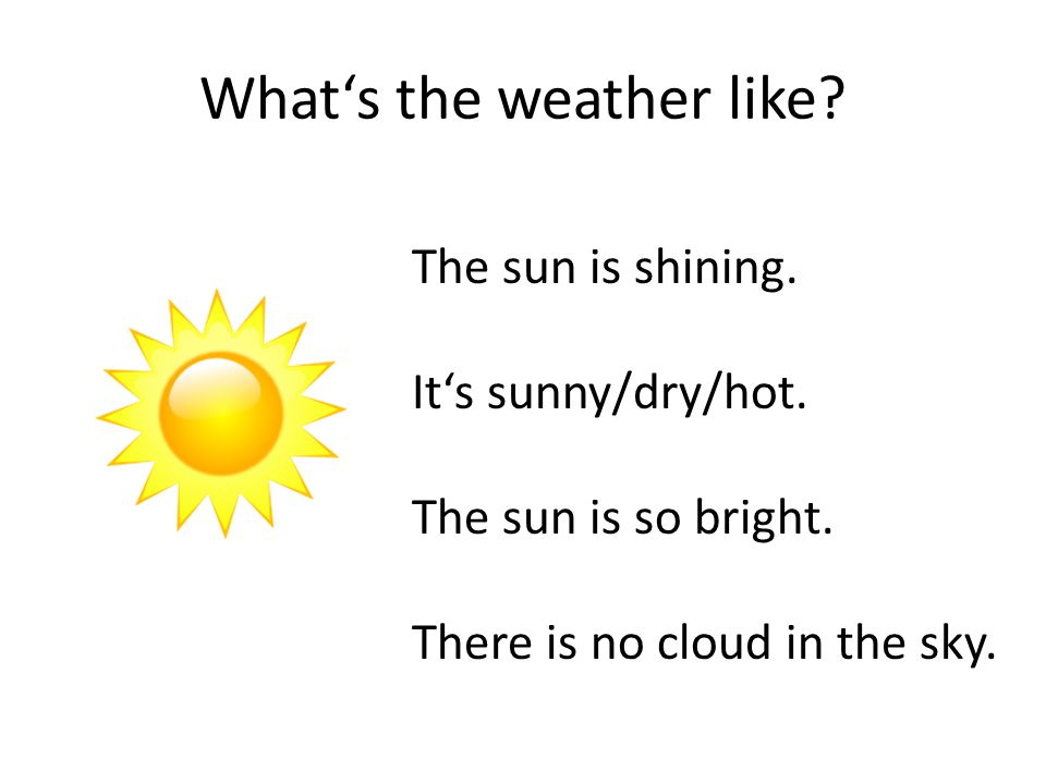What's the weather like. The sun is shining. It's sunny/dry/hot.