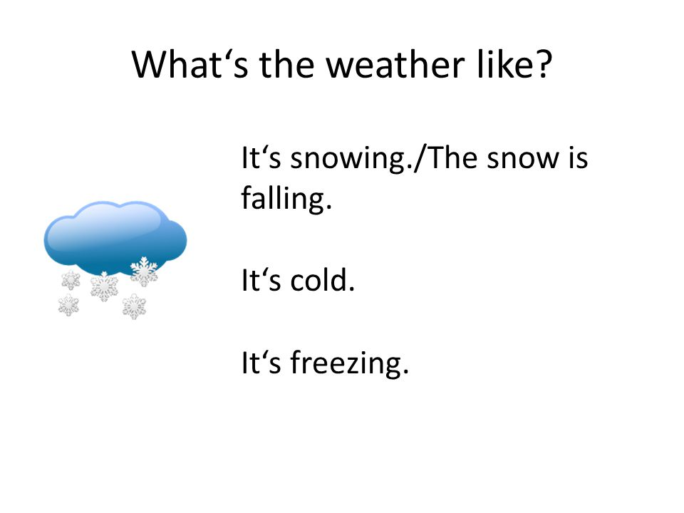What's the weather like It's snowing./The snow is falling. It's cold. It's freezing.