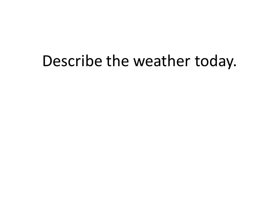 Describe the weather today.