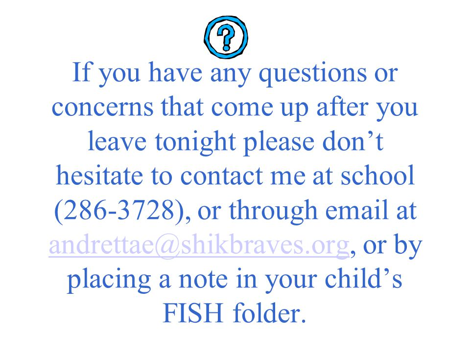 If you have any questions or concerns that come up after you leave tonight please don't hesitate to contact me at school (286-3728), or through email at andrettae@shikbraves.org, or by placing a note in your child's FISH folder.