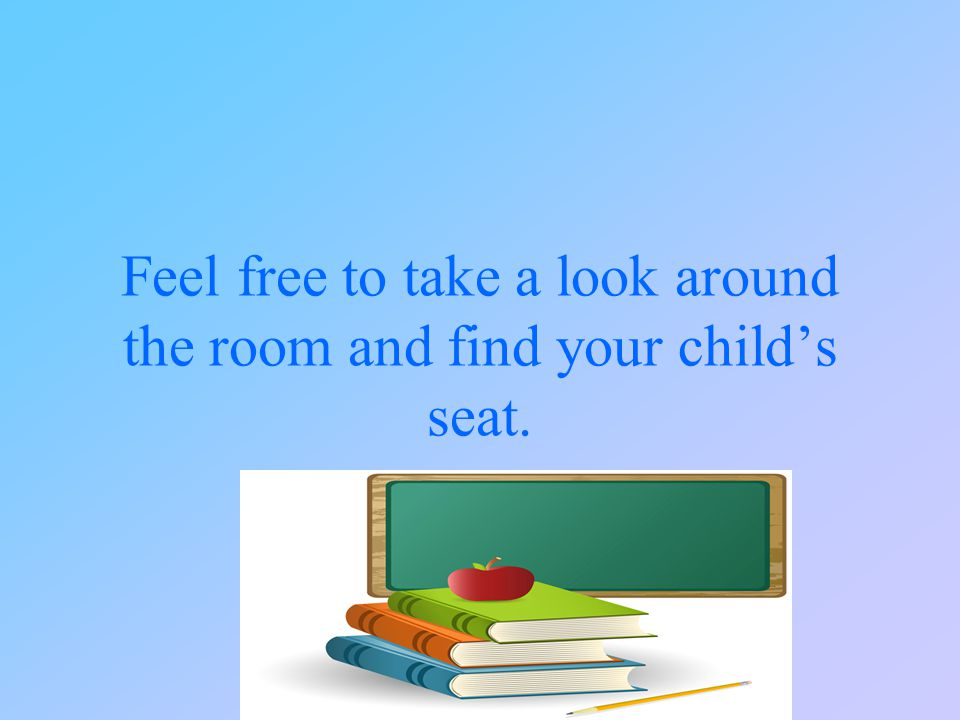 Feel free to take a look around the room and find your child's seat.