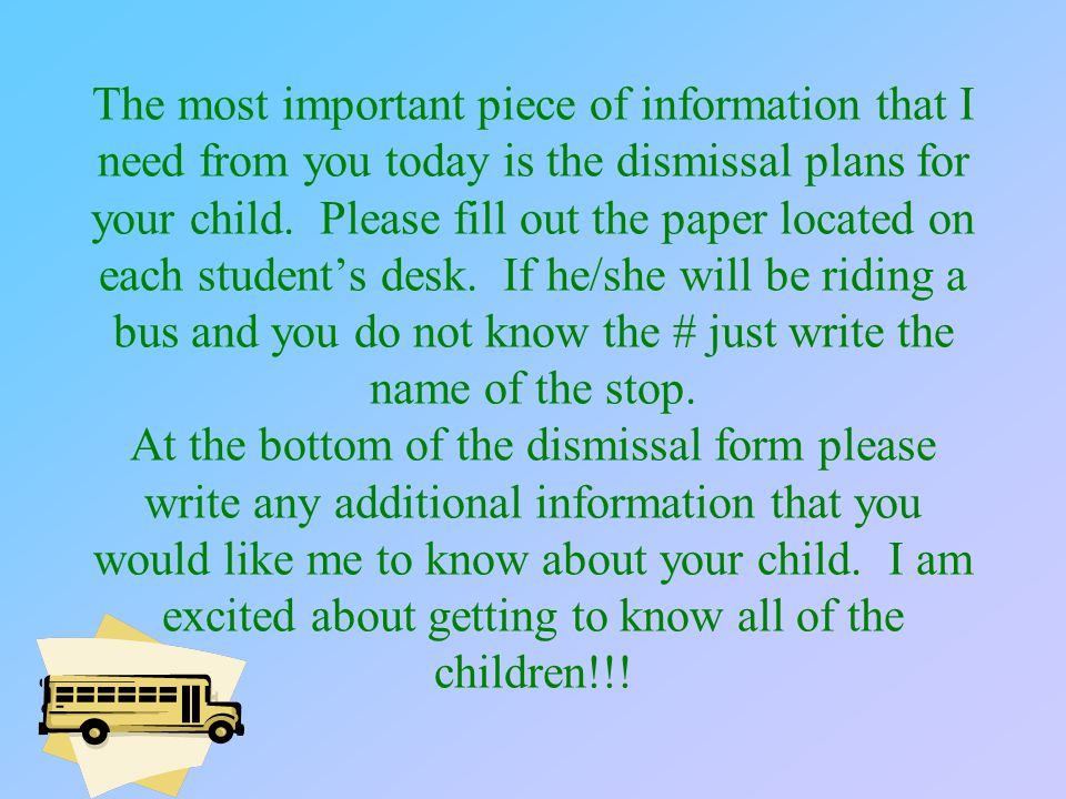 The most important piece of information that I need from you today is the dismissal plans for your child.