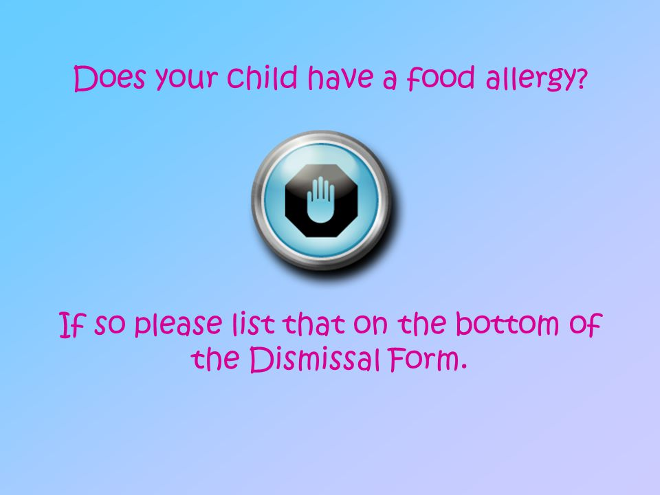 Does your child have a food allergy? If so please list that on the bottom of the Dismissal Form.