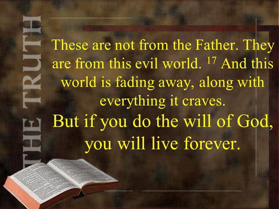 These are not from the Father. They are from this evil world. 17 And this world is fading away, along with everything it craves. But if you do the wil