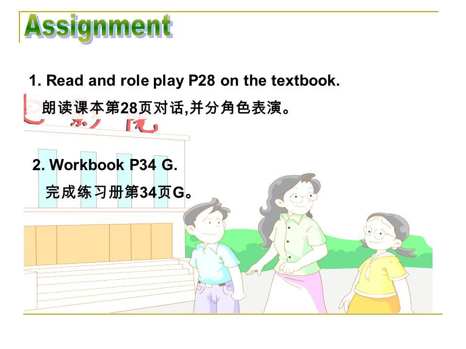 1.Read and role play P28 on the textbook. 朗读课本第 28 页对话, 并分角色表演。 2. Workbook P34 G. 完成练习册第 34 页 G 。