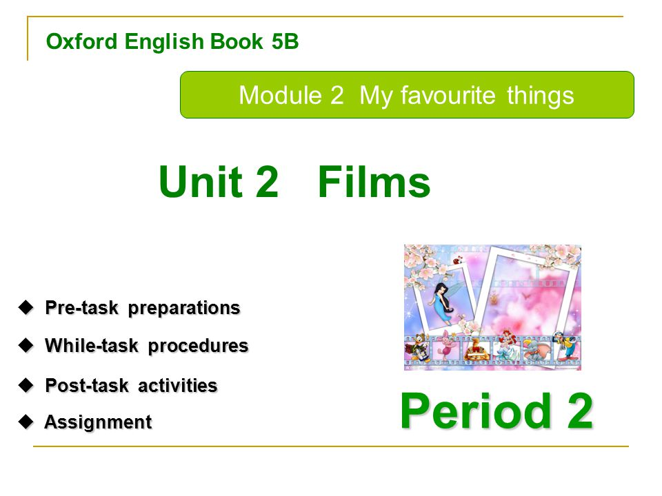 Oxford English Book 5B Period 2 Unit 2 Films Module 2 My favourite things  Pre-task preparations Pre-task preparations Pre-task preparations  While-task procedures While-task procedures While-task procedures  Post-task activities Post-task activities Post-task activities  Assignment Assignment Assignment