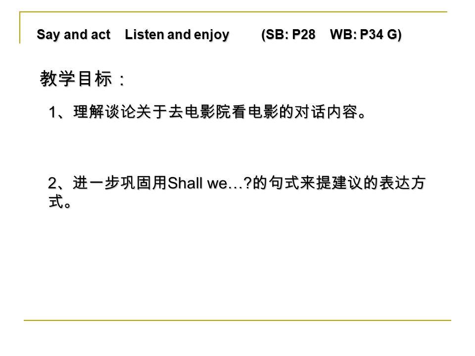 Say and act Listen and enjoy (SB: P28 WB: P34 G) 1 、理解谈论关于去电影院看电影的对话内容。 2 、进一步巩固用 Shall we….