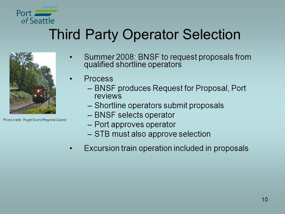 10 Third Party Operator Selection Summer 2008: BNSF to request proposals from qualified shortline operators Process –BNSF produces Request for Proposal, Port reviews –Shortline operators submit proposals –BNSF selects operator –Port approves operator –STB must also approve selection Excursion train operation included in proposals Photo credit: Puget Sound Regional Council