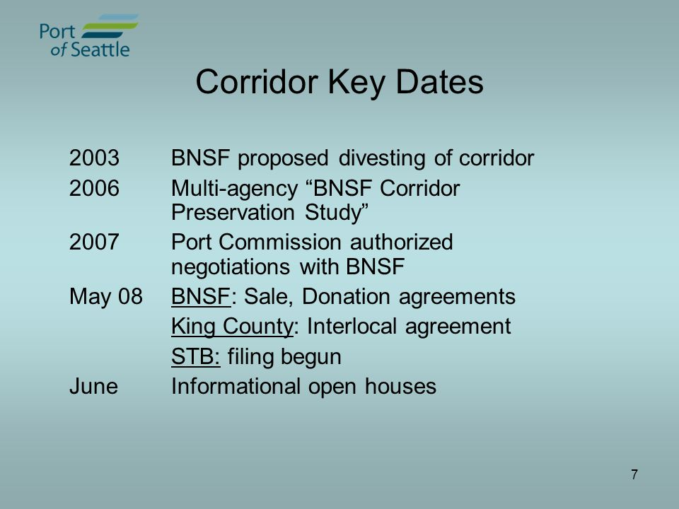 7 Corridor Key Dates 2003BNSF proposed divesting of corridor 2006Multi-agency BNSF Corridor Preservation Study 2007Port Commission authorized negotiations with BNSF May 08BNSF: Sale, Donation agreements King County: Interlocal agreement STB: filing begun JuneInformational open houses
