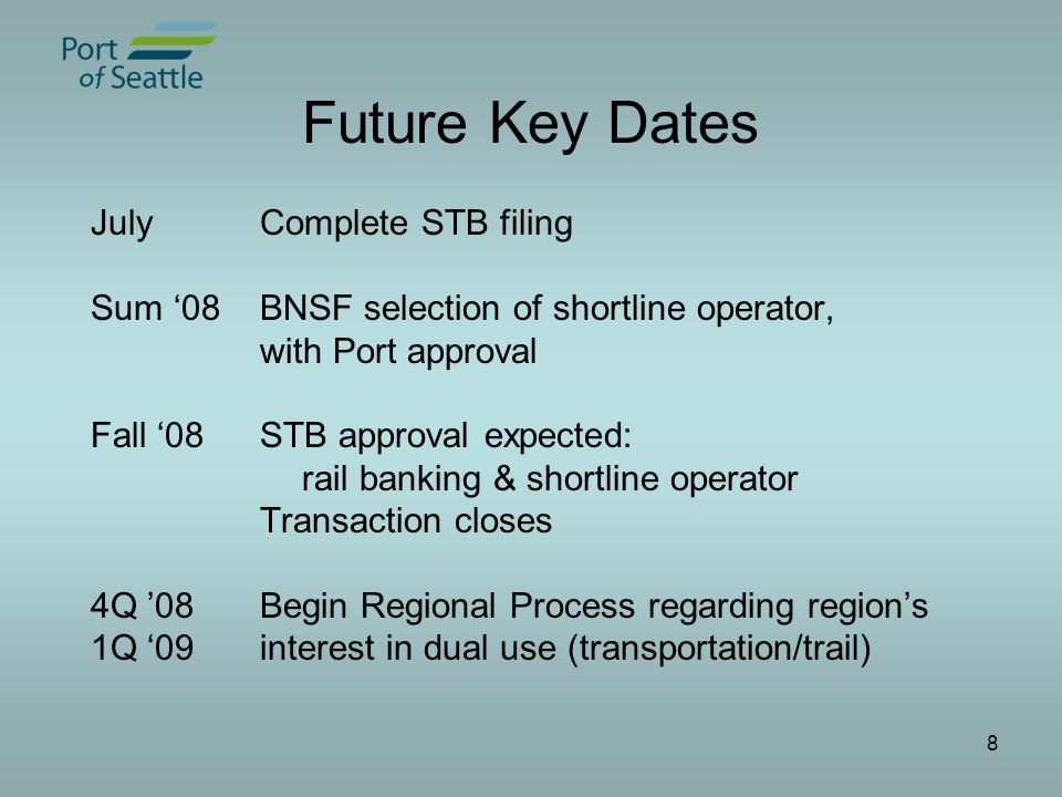 8 Future Key Dates JulyComplete STB filing Sum '08 BNSF selection of shortline operator, with Port approval Fall '08 STB approval expected: rail banking & shortline operator Transaction closes 4Q '08Begin Regional Process regarding region's 1Q '09interest in dual use (transportation/trail)