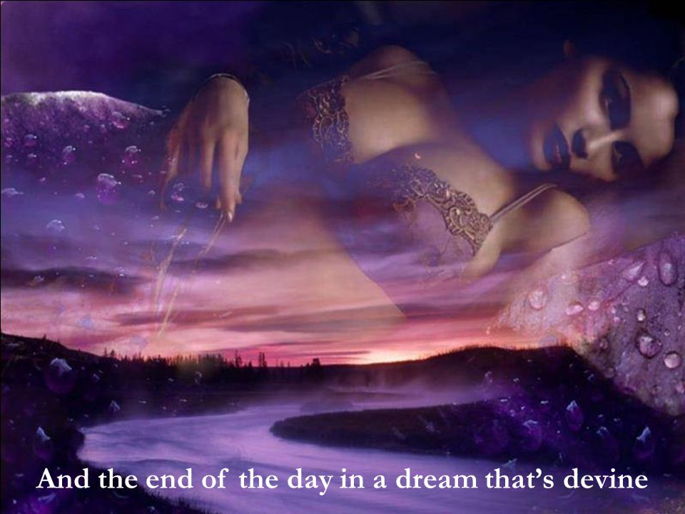 And the end of the day in a dream that's devine