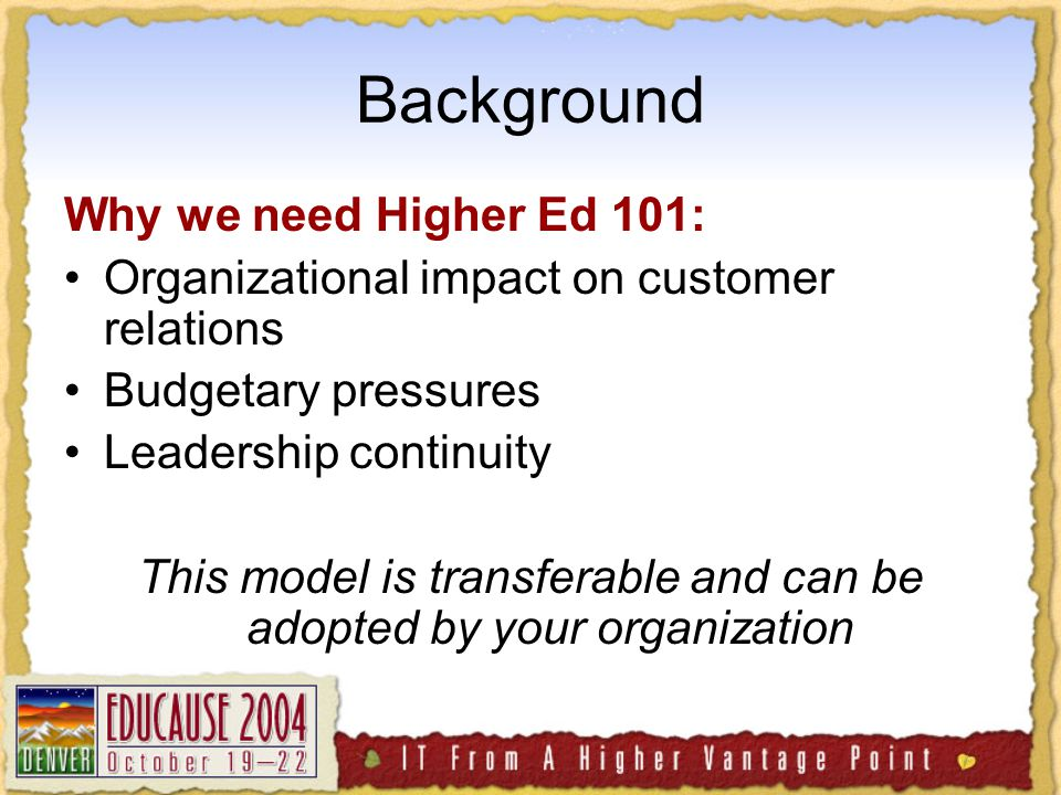 Background Why we need Higher Ed 101: Organizational impact on customer relations Budgetary pressures Leadership continuity This model is transferable and can be adopted by your organization