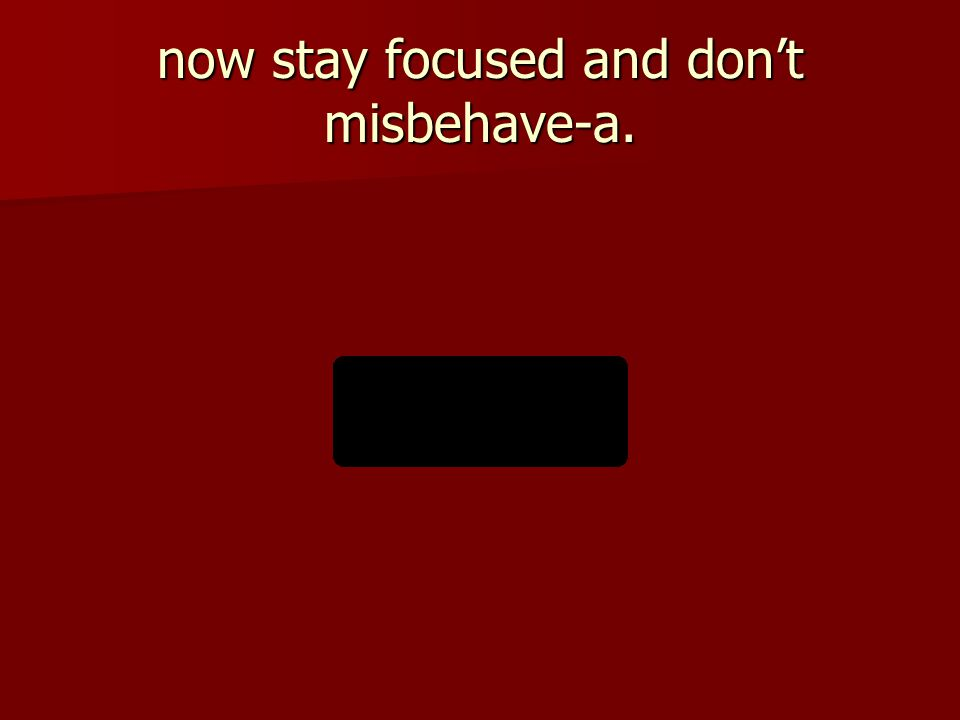 now stay focused and don't misbehave-a.