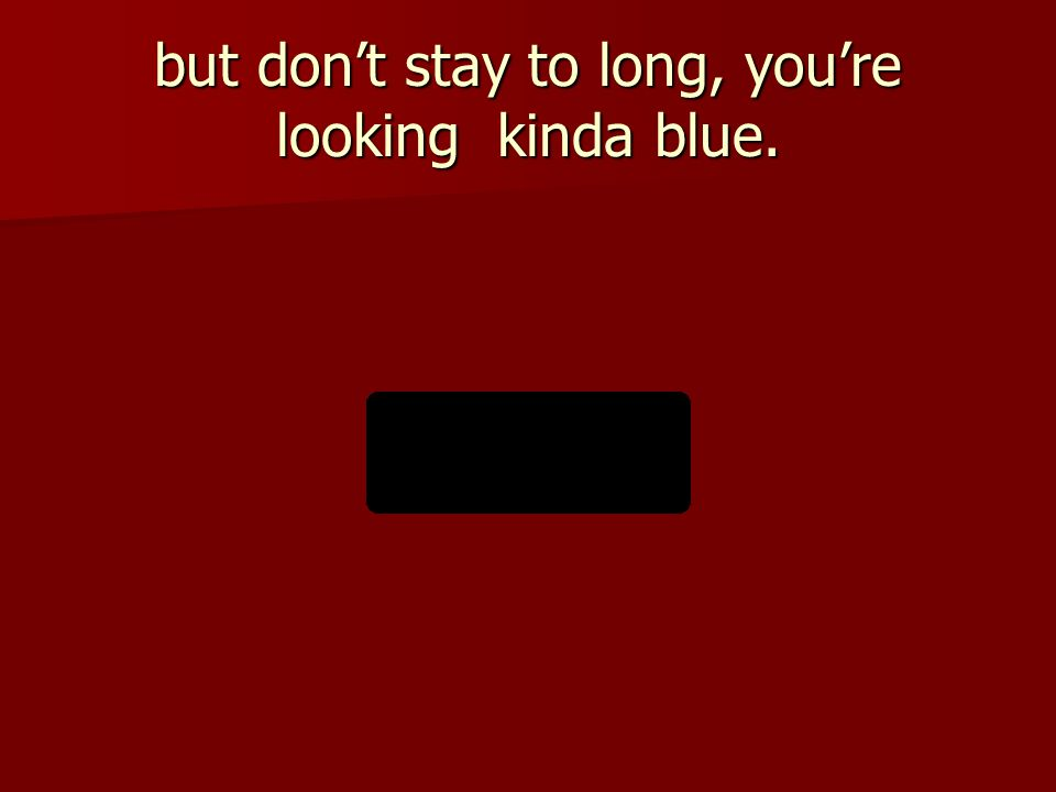 but don't stay to long, you're looking kinda blue.