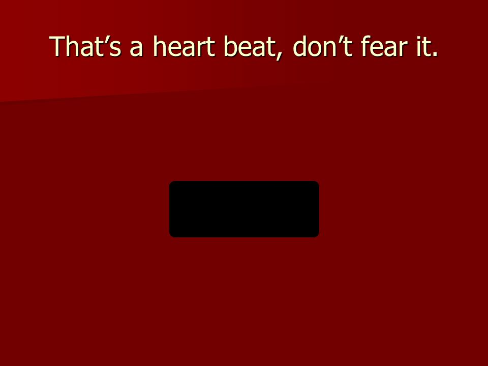 That's a heart beat, don't fear it.