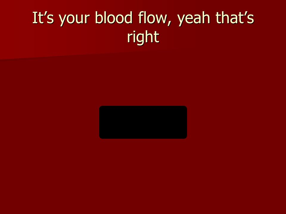 It's your blood flow, yeah that's right