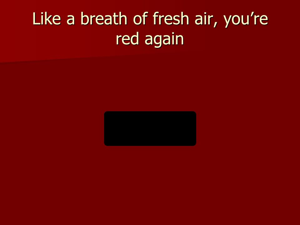 Like a breath of fresh air, you're red again