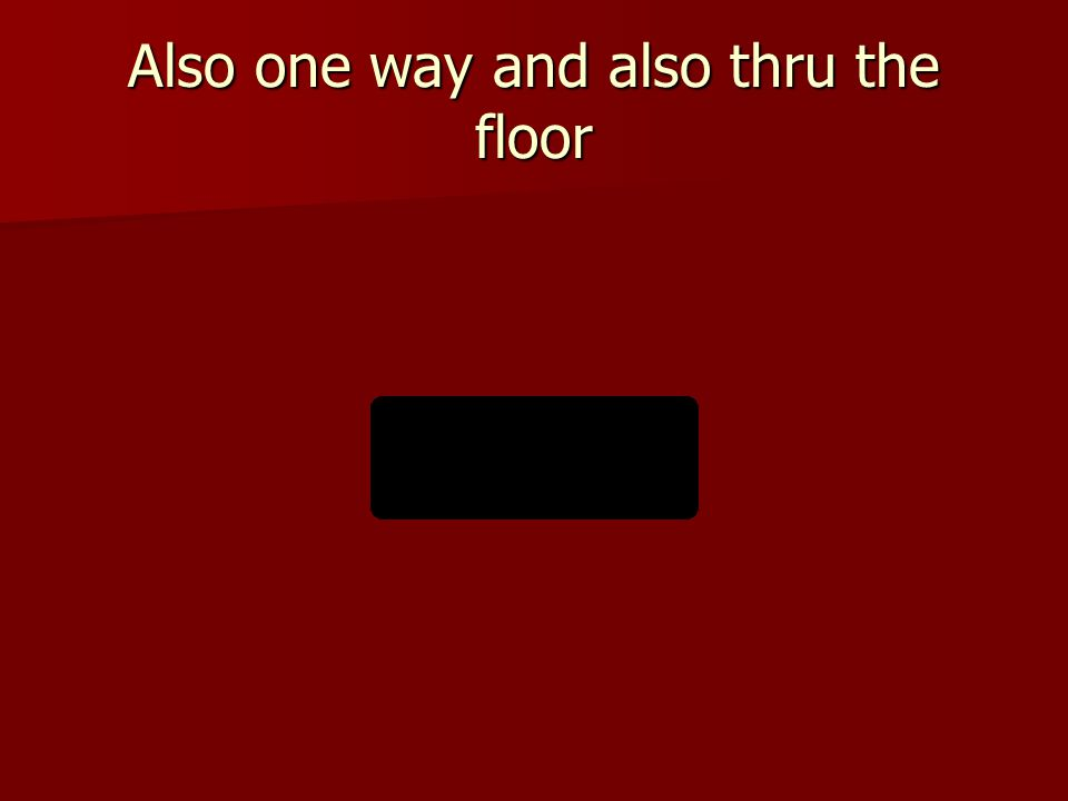 Also one way and also thru the floor