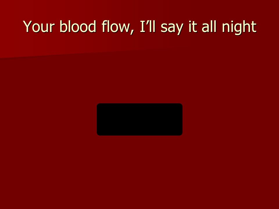Your blood flow, I'll say it all night