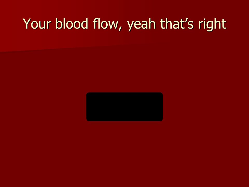 Your blood flow, yeah that's right