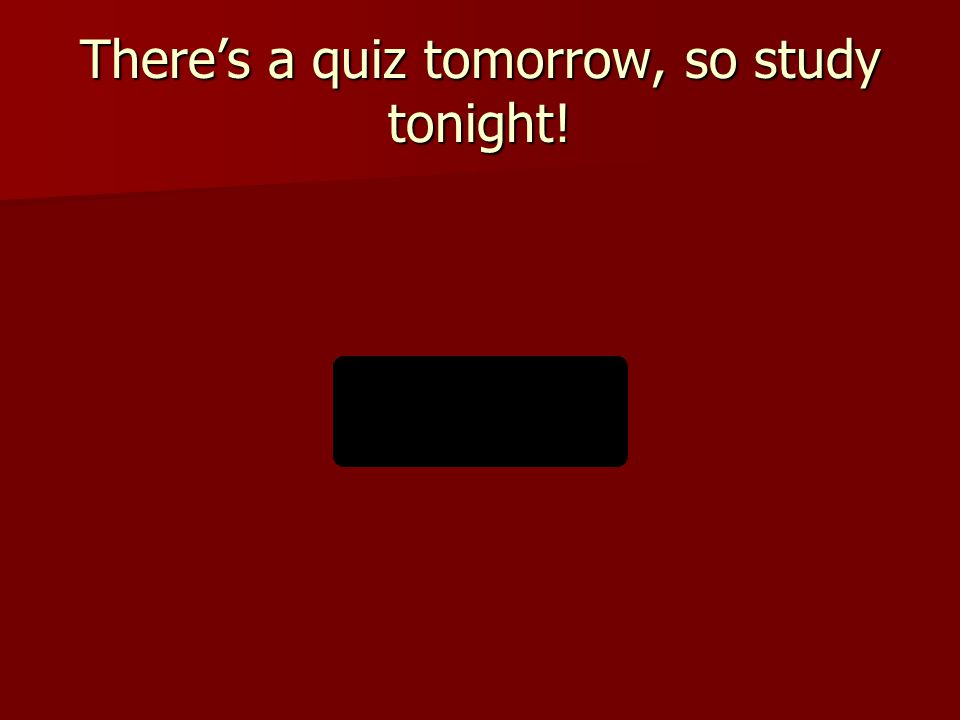 There's a quiz tomorrow, so study tonight!