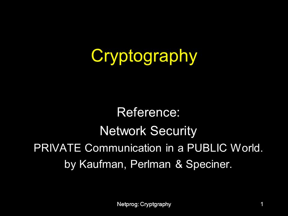 Netprog: Cryptgraphy1 Cryptography Reference: Network Security PRIVATE Communication in a PUBLIC World.