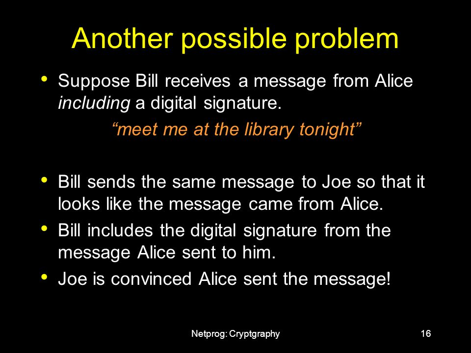 Netprog: Cryptgraphy16 Another possible problem Suppose Bill receives a message from Alice including a digital signature.