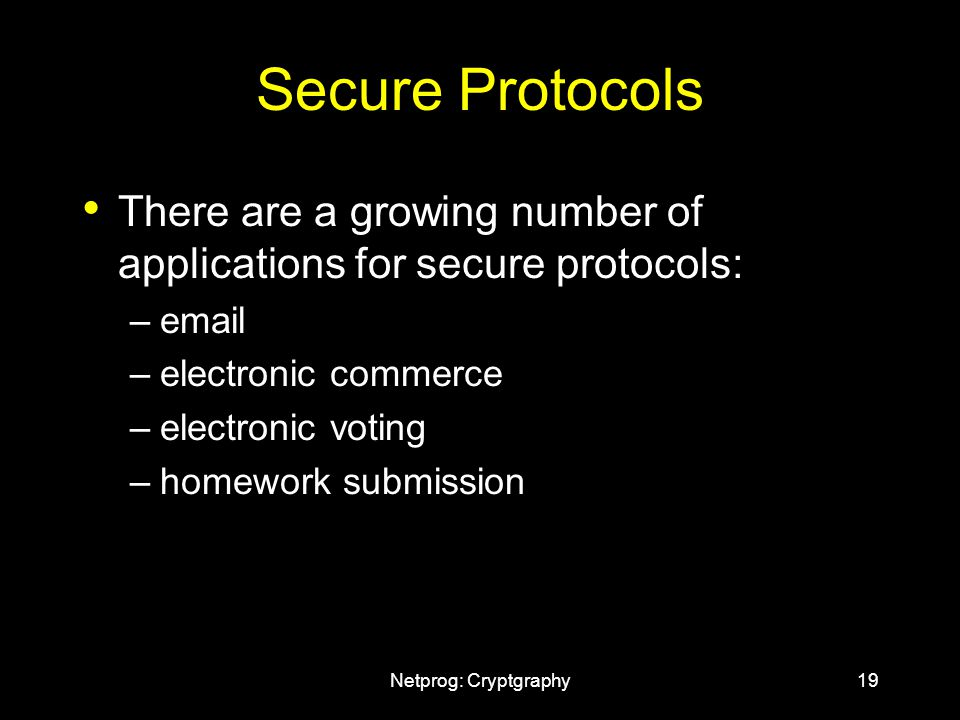 Netprog: Cryptgraphy19 Secure Protocols There are a growing number of applications for secure protocols: –email –electronic commerce –electronic voting –homework submission