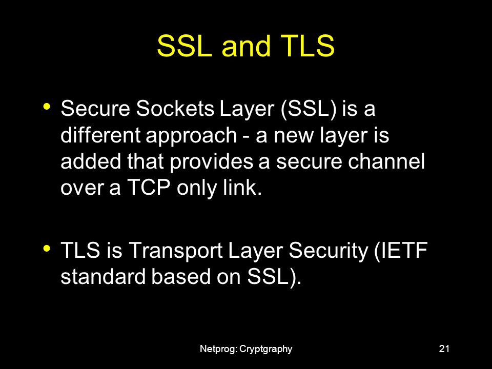 Netprog: Cryptgraphy21 SSL and TLS Secure Sockets Layer (SSL) is a different approach - a new layer is added that provides a secure channel over a TCP only link.