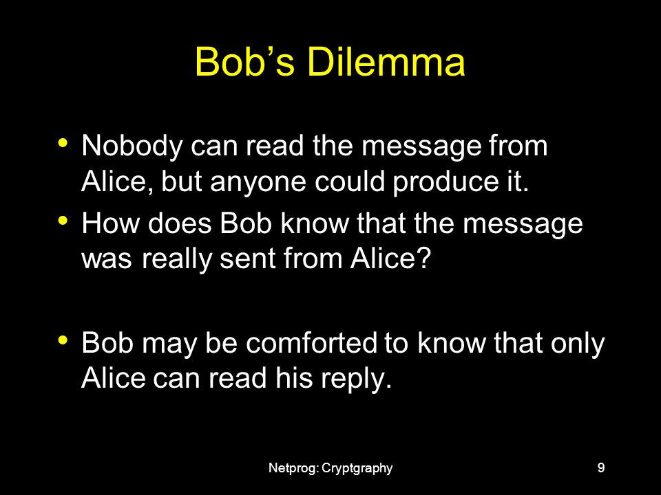 Netprog: Cryptgraphy9 Bob's Dilemma Nobody can read the message from Alice, but anyone could produce it.