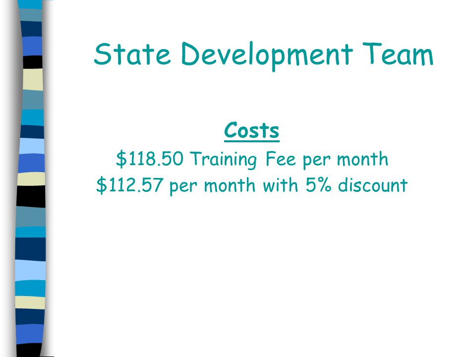 State Development Team Costs $118.50 Training Fee per month $112.57 per month with 5% discount