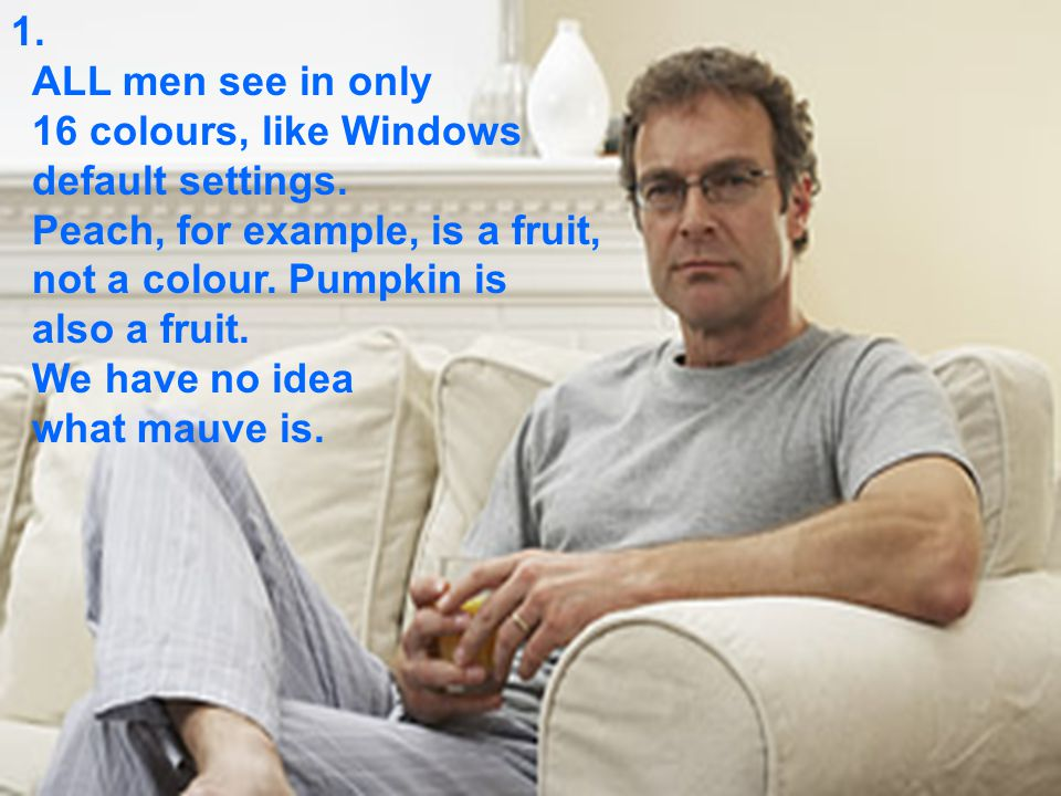 1. ALL men see in only 16 colours, like Windows default settings.