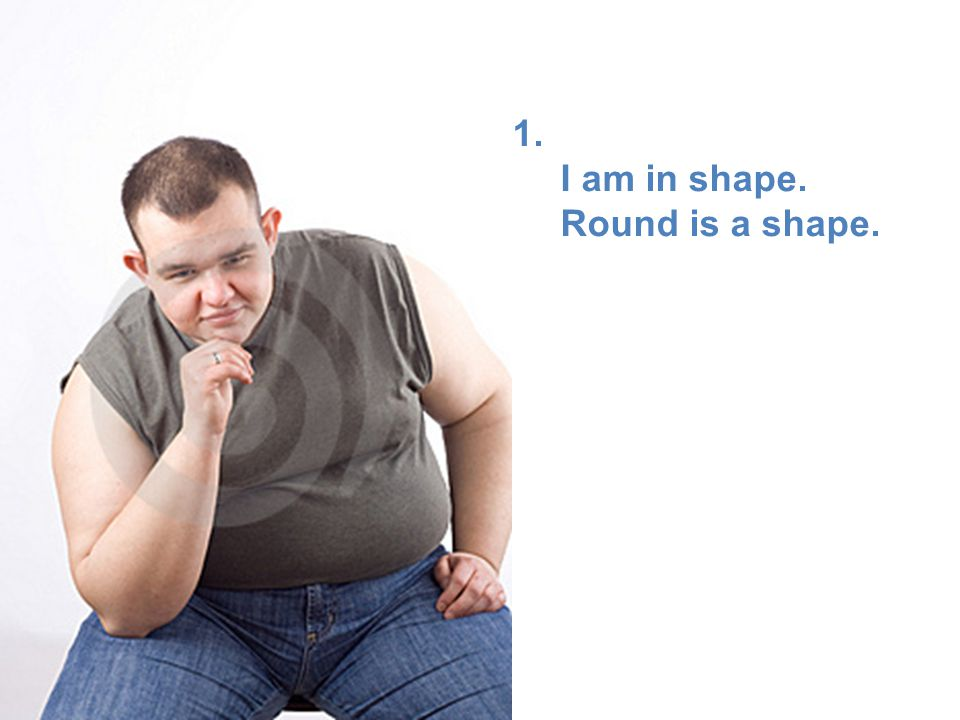 1. I am in shape. Round is a shape.