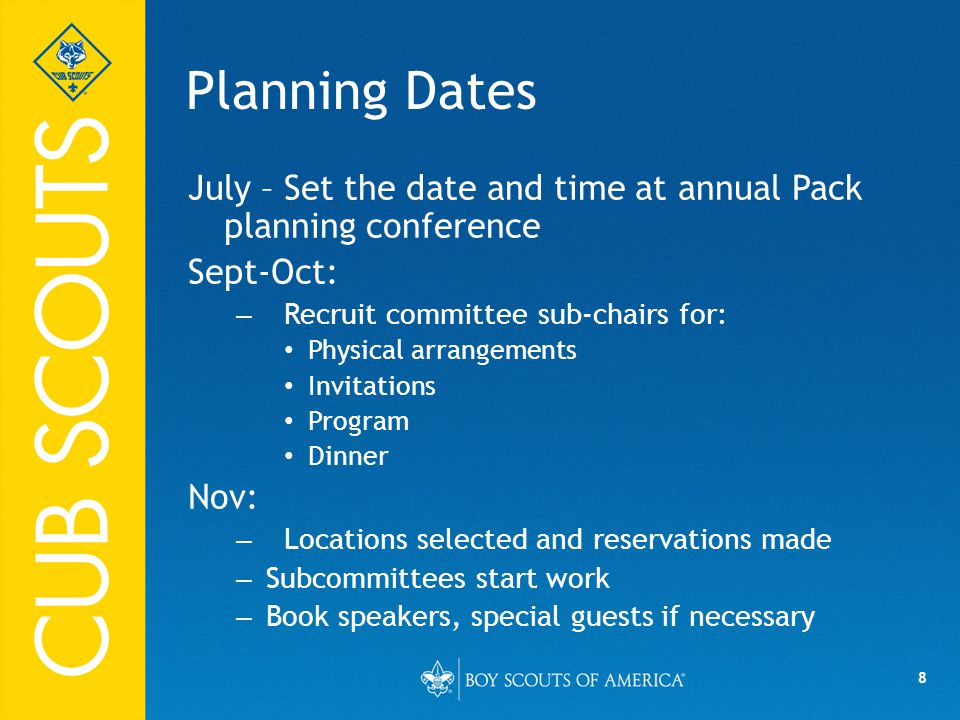 8 Planning Dates July – Set the date and time at annual Pack planning conference Sept-Oct: – Recruit committee sub-chairs for: Physical arrangements Invitations Program Dinner Nov: – Locations selected and reservations made – Subcommittees start work – Book speakers, special guests if necessary