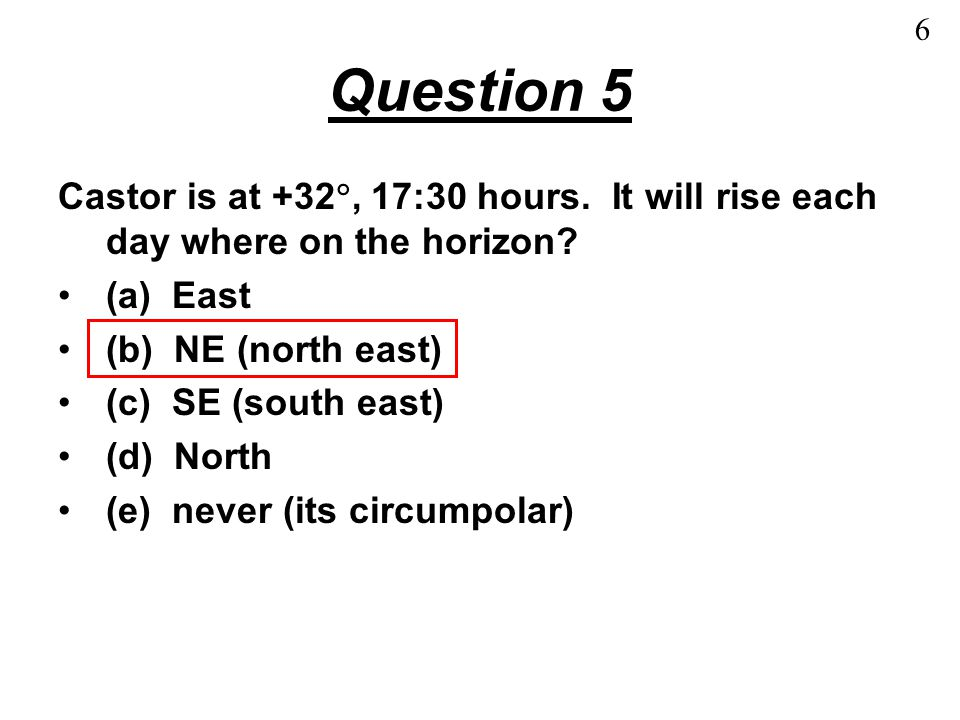 Question 6 Castor is at +32 , 17:30 hours.