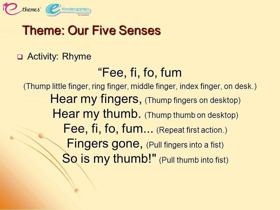  Activity: Rhyme Fee, fi, fo, fum (Thump little finger, ring finger, middle finger, index finger, on desk.) Hear my fingers, (Thump fingers on desktop) Hear my thumb.