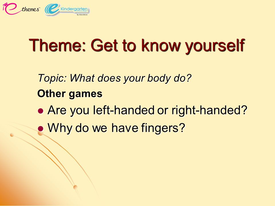 Theme: Get to know yourself Topic: What does your body do? Other games Are you left-handed or right-handed? Are you left-handed or right-handed? Why d