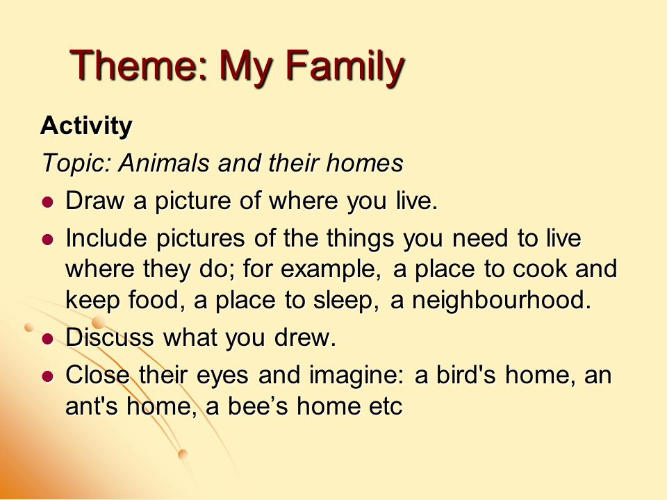 Theme: My Family Activity Topic: Animals and their homes Draw a picture of where you live.