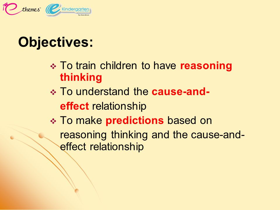 Objectives:   To train children to have reasoning thinking   To understand the cause-and- effect relationship   To make predictions based on rea