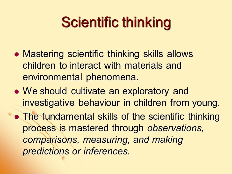 Scientific thinking Mastering scientific thinking skills allows children to interact with materials and environmental phenomena.